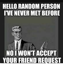 Friend Request Meme - hello random person ive never metbefore nooiwon t accept your friend