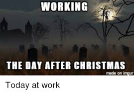 After Christmas Meme - working the day after christmas made on imgur today at work
