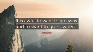 sylvia plath quote it is awful to want to go away and to want to