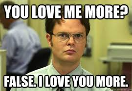 I Love You More Meme - you love me more false i love you more dwight shrute quickmeme