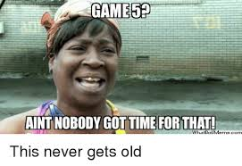 Nobody Got Time For That Meme - aint nobody got time for that whatioumemecom reddit meme on me me
