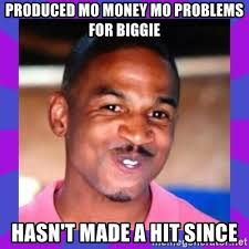 Mo Money Meme - produced mo money mo problems for biggie hasn t made a hit since