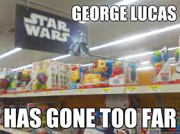 Toys Meme - george lucas has gone too far star wars toys quickmeme