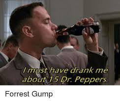 Must Have Memes - l must have drank me about 15 dr peppers forrest gump forrest