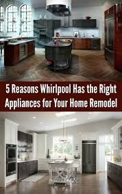 5 reasons whirlpool has the right appliances for your home remodel