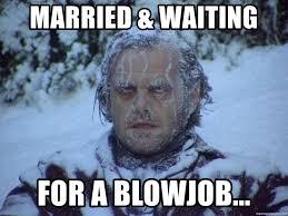 Blowjob Meme - married waiting for a blowjob the shining ice meme generator