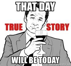 True Story Meme Generator - that day will be today true story meme generator