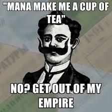 Tea Meme - mana make me a cup of tea no get out of my empire create meme
