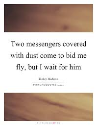 bid me two messengers covered with dust come to bid me fly but i wait