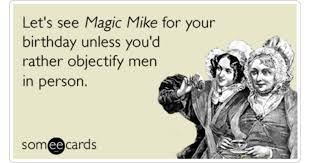 Magic Mike Meme - magic mike birthday hot men sex funny ecard birthday ecard