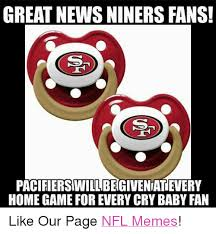 Niners Memes - great news niners fans pacifierswillibegiveniatevery homegame for