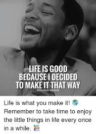 Life Is Good Meme - life is good becauseidecided to makeit that way successdoseinstagram