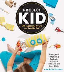 project kid 100 ingenious crafts for family fun amanda kingloff