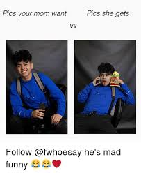 Mad Mom Meme - pics your mom want pics she gets vs follow he s mad funny
