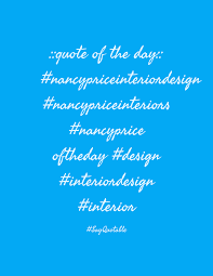Nancy Price by Quote About Quote Of The Day Nancypriceinteriordesign