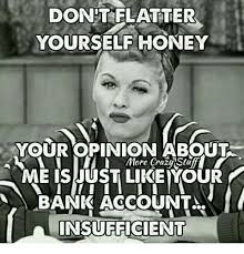 Meme Opinion - don t flatter yourself honey your opinion about more crazy stuff