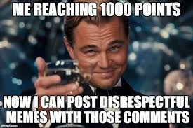 Disrespectful Memes - me reaching 1000 points now i can post disrespectful memes with