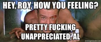 Die Hard Meme - hey roy how you feeling pretty fucking unappreciated al die