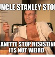 Meme Stanley - uncle stanley sto anette stop resisting its not weird sto meme on