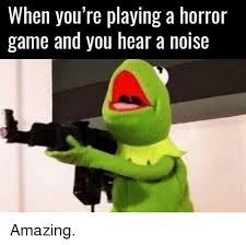 Game Memes - when you re playing a horror game and you hear a noise amazing