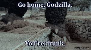 Godzilla Meme - go home godzilla you re drunk godzilla know your meme
