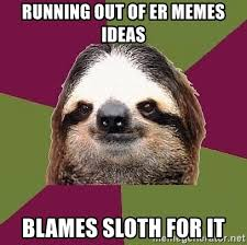Er Memes - running out of er memes ideas blames sloth for it just lazy