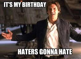 Its My Birthday Meme - it s my birthday haters gonna hate han solo quickmeme