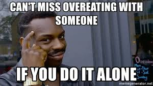 Overeating Meme - can t miss overeating with someone if you do it alone roll safe