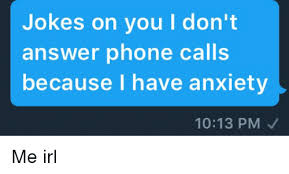 Answer Phone Meme - jokes on you l don t answer phone calls because i have anxiety 1013