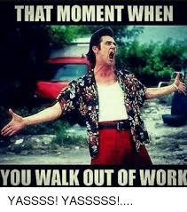Yasssss Meme - that moment when you walk out of work yassss yasssss meme on me me