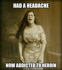 Heroin Addict Meme - 19th century headache medicine problems beheading boredom