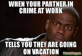 On Vacation Meme - when your partner in crime at work tells you they are going on