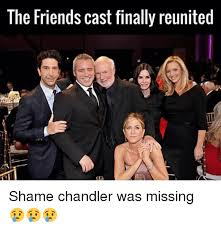 Friends Memes - the friends cast finally reunited shame chandler was missing