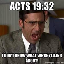 Shouting Meme - ha acts 19 32 some therefore cried one thing and some another