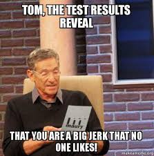 Tom Meme - tom the test results reveal that you are a big jerk that no one