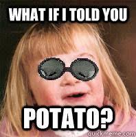 What If I Told You Potato Meme - what if i told you potato misc quickmeme