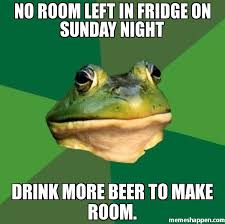 Fridge Meme - no room left in fridge on sunday night drink more beer to make