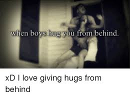 Give Me A Hug Meme - when boys hug you from behind xd i love giving hugs from behind