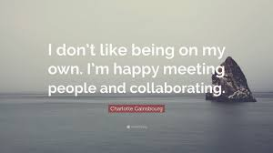 quotes about being happy on my own charlotte gainsbourg quote u201ci don u0027t like being on my own i u0027m