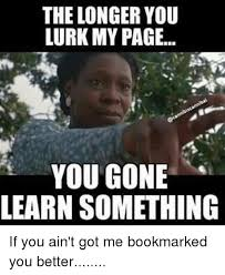 Lurking Meme - the longer you lurk my page you gone learn something if you ain t
