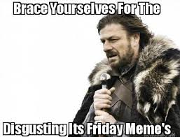 Its Friday Meme Disgusting - meme maker brace yourselves for the disgusting its friday memes
