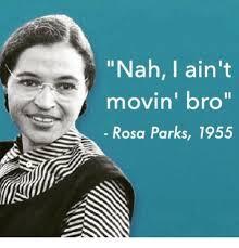Rosa Parks Meme - nah i ain t movin bro rosa parks 1955 funny meme on me me