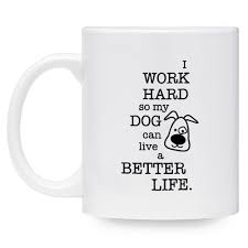 i work hard so my dog can live a better life mug 11 oz