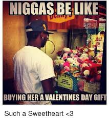 Niggas Be Like Memes - niggas be like buying her a valentines day gift such a sweetheart 3