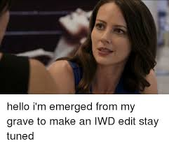 Emerged Meme - hello i m emerged from my grave to make an iwd edit stay tuned