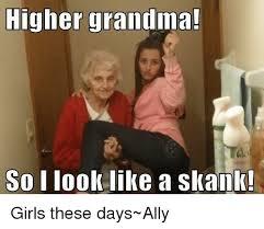 Skank Meme - higher grandma so look like a skank girls these days ally