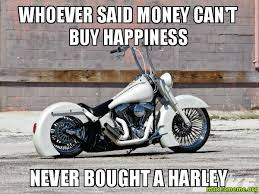 Harley Meme - whoever said money can t buy happiness never bought a harley