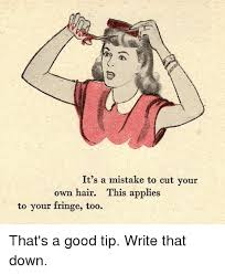 Write Your Own Meme - it s a mistake to cut your own hair this applies to your fringe too