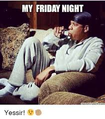 Friday Night Meme - my friday night meme crunch com yessir meme on me me