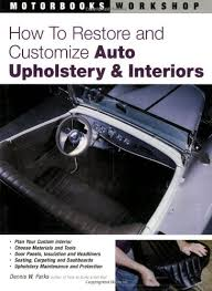 How To Refurbish Car Interior How To Restore And Customize Auto Upholstery And Interiors